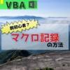 【マクロ初心者】マクロの記録の使い方が5分で理解できる【Excel-VBA】